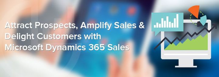 Attract Prospects, Amplify Sales & Delight Customers with Microsoft Dynamics 365 Sales