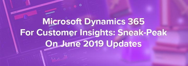 Microsoft Dynamics 365 For Customer Insights: Sneak-Peak On June 2019 Updates
