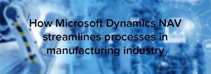 How Microsoft Dynamics NAV streamlines processes in manufacturing industry?