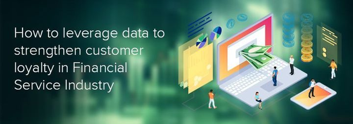 How to leverage data to strengthen customer loyalty in Financial Service Industry