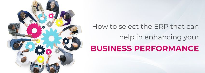 How To Select The ERP That Can Help In Enhancing Your Business Performance?