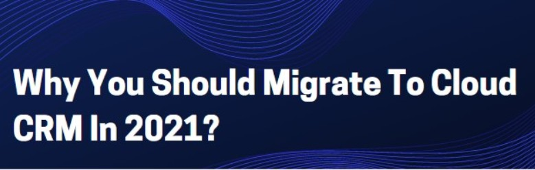 Why You Should Migrate To Cloud CRM In 2021?